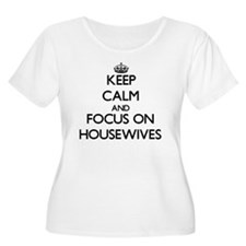 Keep Calm and focus on Housewives Plus Size T-Shir