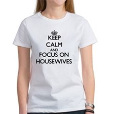 Keep Calm and focus on Housewives T-Shirt