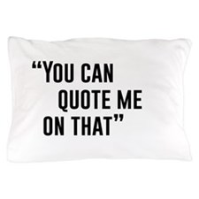 """""""You Can Quote Me On That"""" Pillow Case"""