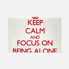 Keep Calm and focus on Being Alone Magnets
