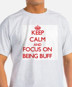 Keep Calm and focus on Being Buff T-Shirt