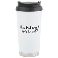 How Bad Does It Have To Travel Mug