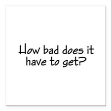 """How Bad Does It Have To Square Car Magnet 3"""" x 3"""""""