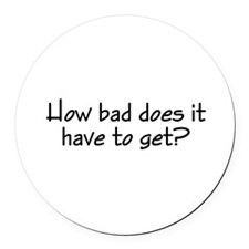 How Bad Does It Have To Get? Round Car Magnet