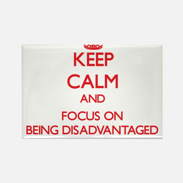 Keep Calm and focus on Being Disadvantaged Magnets