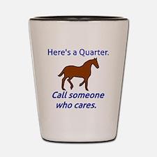 Here's a Quarter. Call someone who care Shot Glass