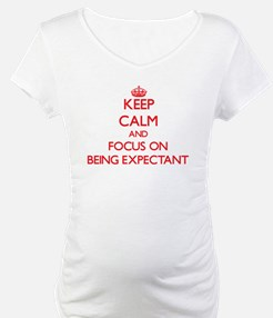 Keep Calm and focus on BEING EXPECTANT Shirt