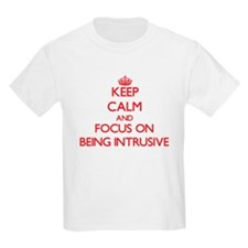 Keep Calm and focus on Being Intrusive T-Shirt
