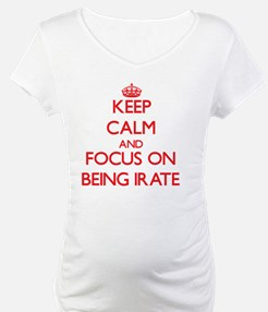 Keep Calm and focus on Being Irate Shirt