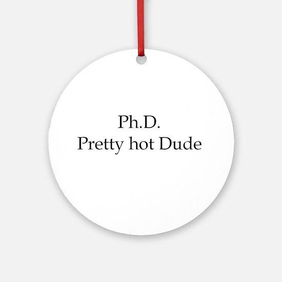 PhD Pretty hot Dude Ornament (Round)