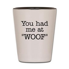 "You Had Me At ""WOOF"" Shot Glass"