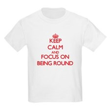 Keep Calm and focus on Being Round T-Shirt