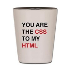 You are the css to my html Shot Glass