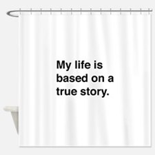 My life is based on a true story Shower Curtain