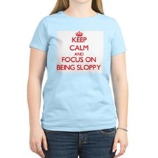 Keep Calm and focus on Being Sloppy T-Shirt