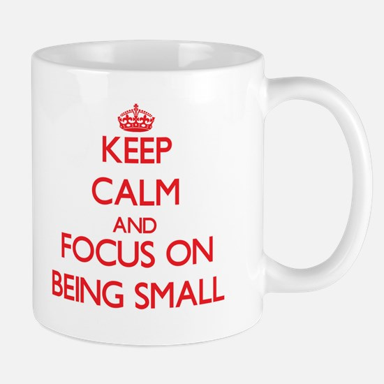 Keep Calm and focus on Being Small Mugs