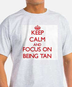 Keep Calm and focus on Being Tan T-Shirt