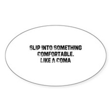 Slip Into Something Comfortab Oval Decal