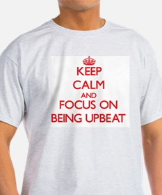 Keep Calm and focus on Being Upbeat T-Shirt