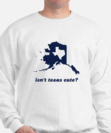 Isn't Texas Cute Compared to Alaska Sweatshirt