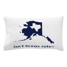 Isn't Texas Cute Compared to Alaska Pillow Case