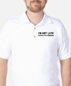 I'm not late I'm early for tomorrow Golf Shirt