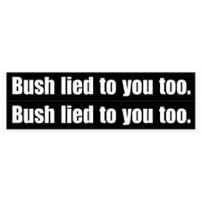 2 for 1 - Bush lied to you too. Bumper Bumper Sticker