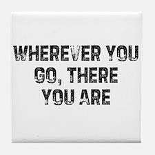 Wherever You Go, There You Ar Tile Coaster