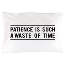 Patience Is Such A Waste Of Time Pillow Case
