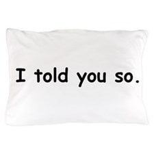 I TOLD YOU SO. Pillow Case