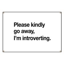 Please kindly go away, I'm introverting. Banner
