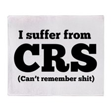 I suffer from CRS (can't remember shit) Throw Blan