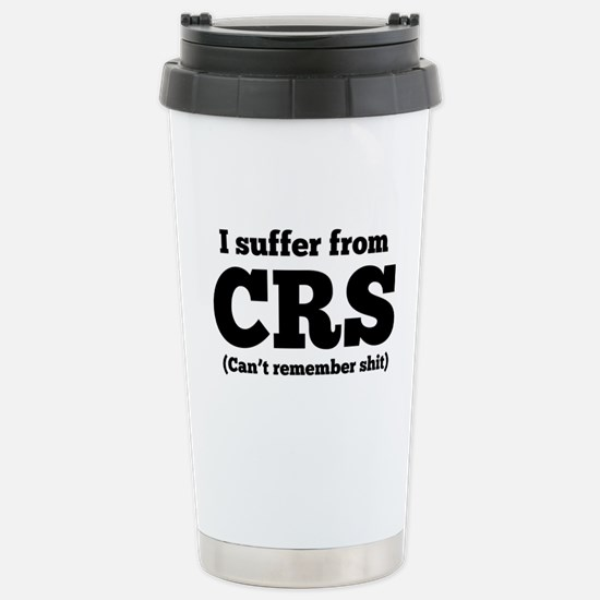 I suffer from CRS (can't remember shit) Travel Mug