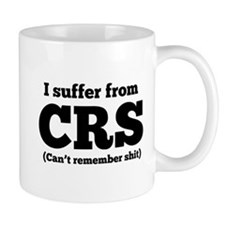 I suffer from CRS (can't remember shit) Mugs