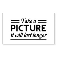 Take a PICTURE it will last longer Decal