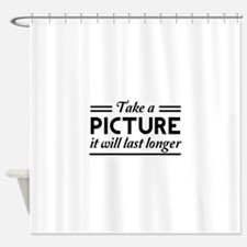 Take a PICTURE it will last longer Shower Curtain