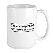 The consequences will never be the same Mugs