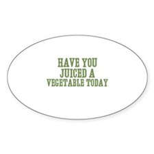 have you juiced a vegetable t Oval Decal
