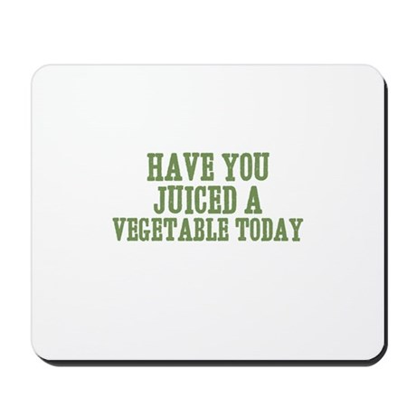 have you juiced a vegetable t Mousepad