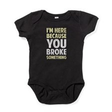 I'm Here Because You Broke Something Baby Bodysuit