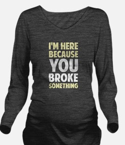 I'm Here Because You Broke Something Long Sleeve M