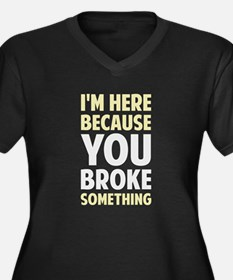 I'm Here Because You Broke Something Plus Size T-S