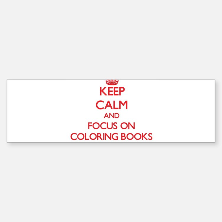 Keep Calm and focus on Coloring Books Bumper Stick