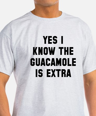 I know the guacamole is extra T-Shirt
