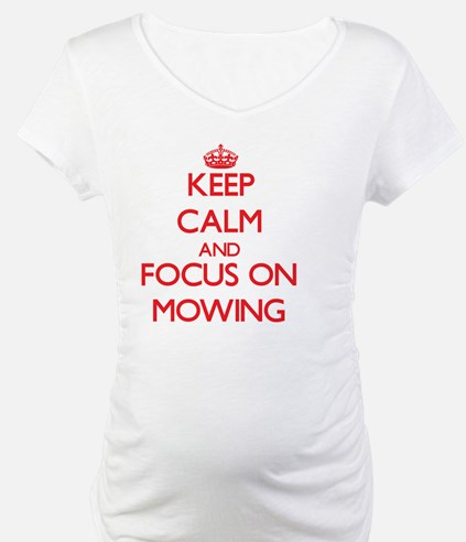 Keep Calm and focus on Mowing Shirt