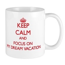 Keep Calm and focus on My Dream Vacation Mugs