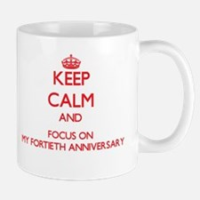 Keep Calm and focus on My Fortieth Anniversary Mug
