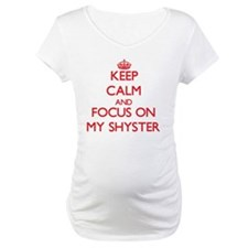 Keep Calm and focus on My Shyster Shirt