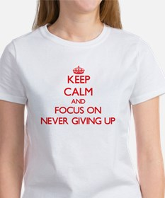 Keep Calm and focus on Never Giving Up T-Shirt
