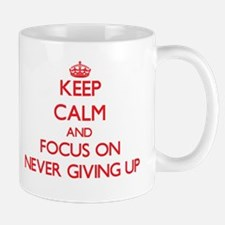 Keep Calm and focus on Never Giving Up Mugs